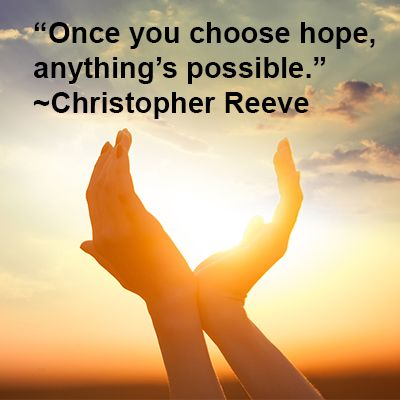 Once you Choose hope, anything is possible ( Christopher Reeve )